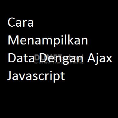 Cara Menampilkan Data Dengan Ajax Javascript